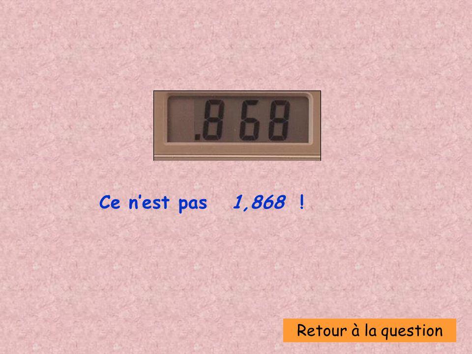 Ce n'est pas 1,868 ! Retour à la question