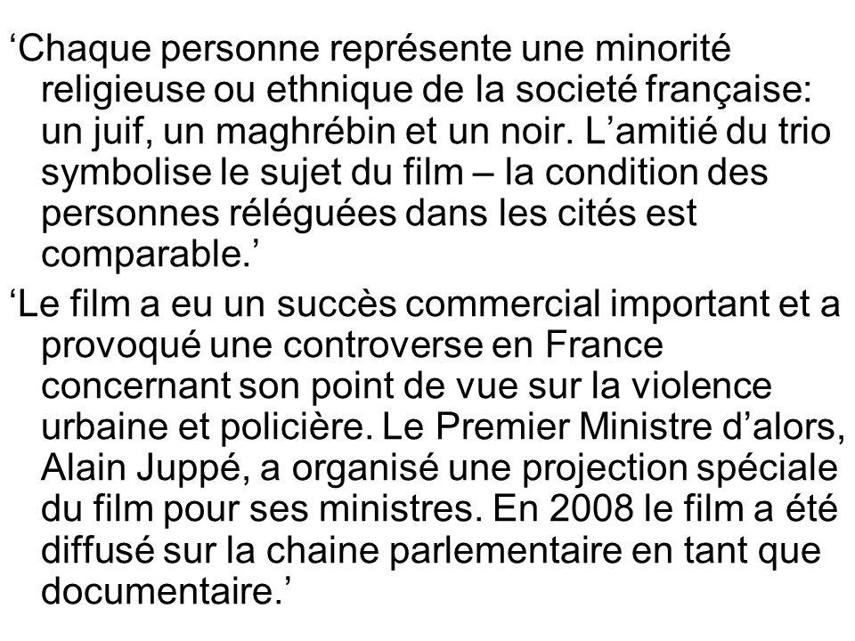 'Chaque personne représente une minorité religieuse ou ethnique de la societé française: un juif, un maghrébin et un noir. L'amitié du trio symbolise le sujet du film – la condition des personnes réléguées dans les cités est comparable.'