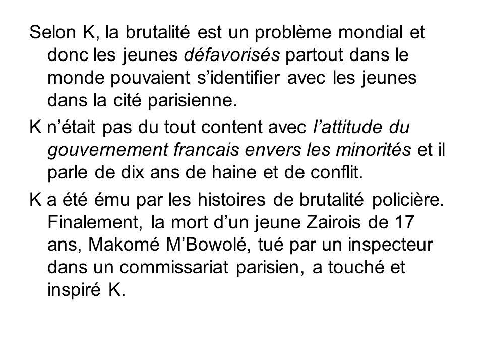 Selon K, la brutalité est un problème mondial et donc les jeunes défavorisés partout dans le monde pouvaient s'identifier avec les jeunes dans la cité parisienne.