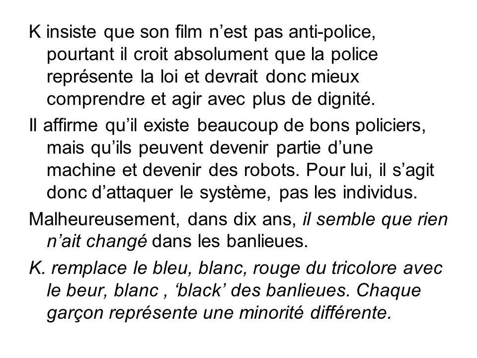 K insiste que son film n'est pas anti-police, pourtant il croit absolument que la police représente la loi et devrait donc mieux comprendre et agir avec plus de dignité.