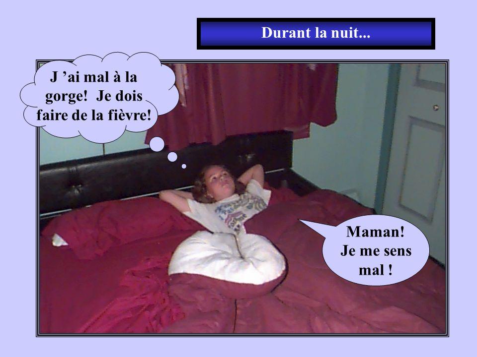 Durant la nuit... J 'ai mal à la gorge! Je dois faire de la fièvre! Maman! Je me sens mal !
