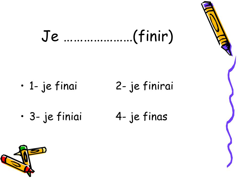 Je …………………(finir) 1- je finai 2- je finirai 3- je finiai 4- je finas