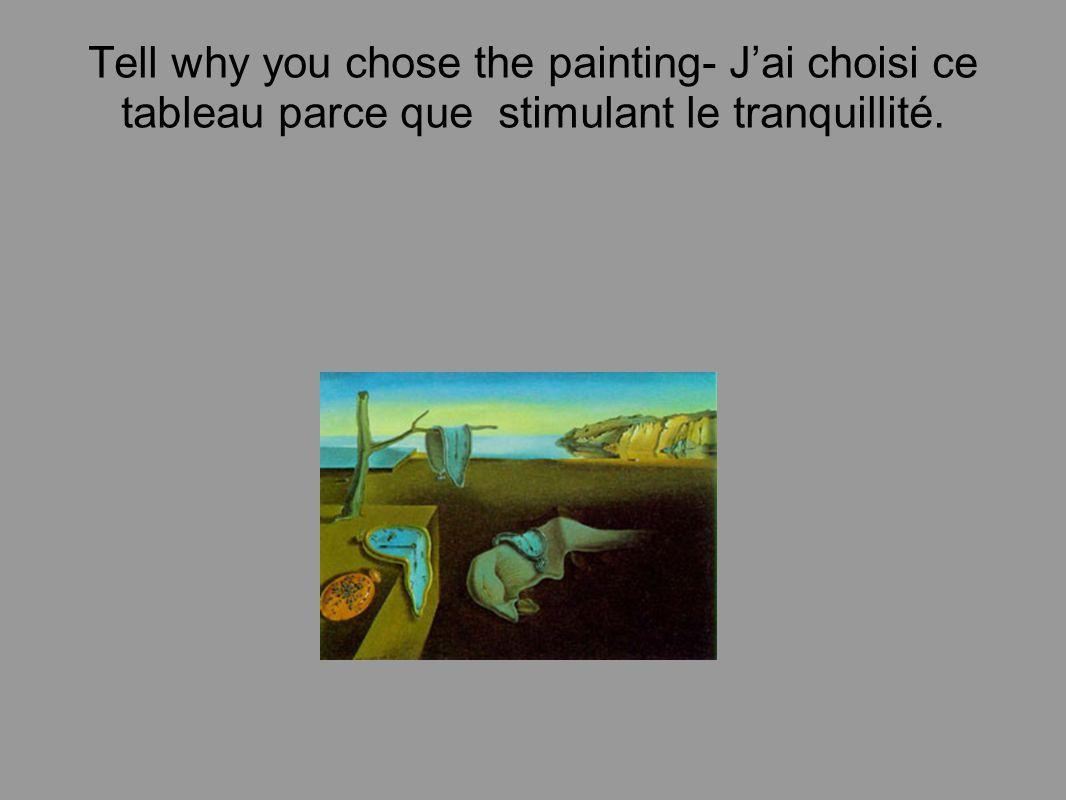 Tell why you chose the painting- J'ai choisi ce tableau parce que stimulant le tranquillité.