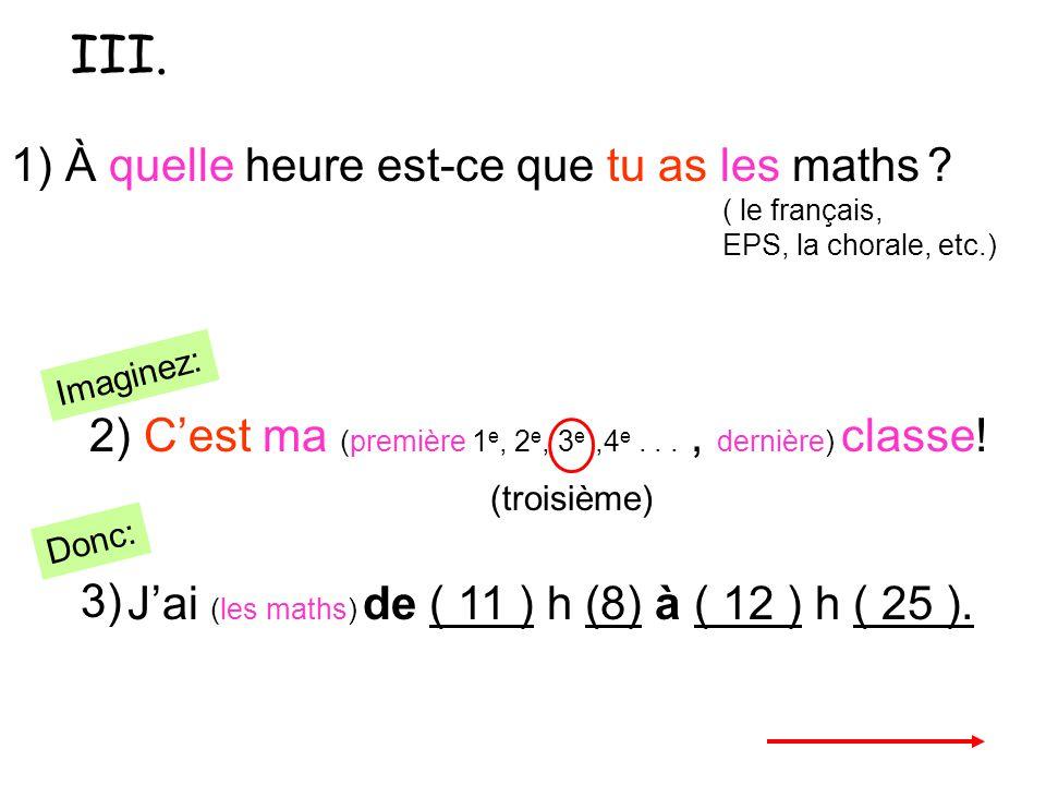III. 1) À quelle heure est-ce que tu as les maths