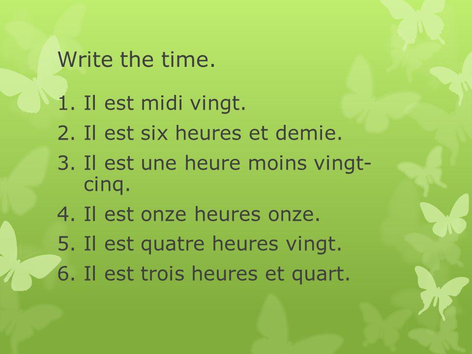 Write the time. Il est midi vingt. Il est six heures et demie.