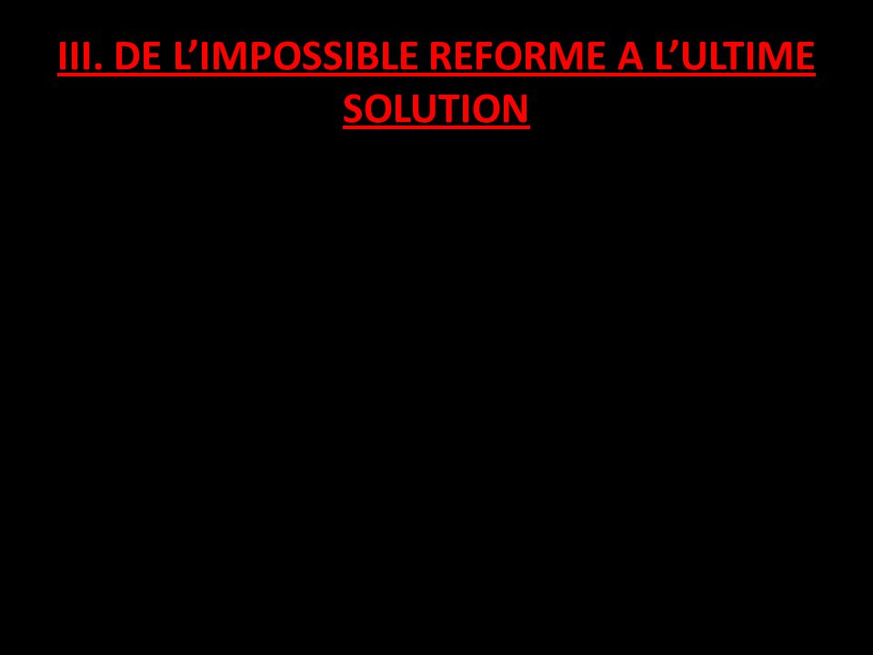 III. DE L'IMPOSSIBLE REFORME A L'ULTIME SOLUTION