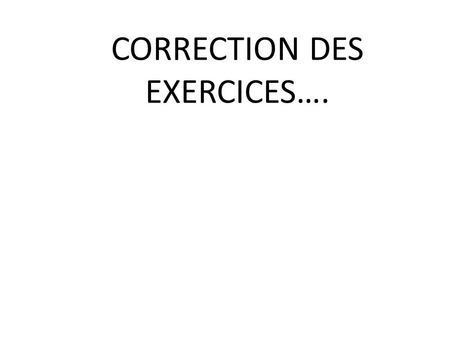 CORRECTION DES EXERCICES….