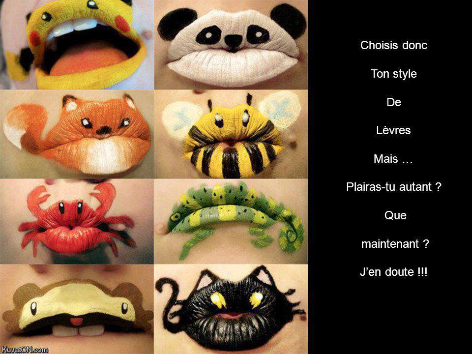 Choisis donc Ton style De Lèvres Mais … Plairas-tu autant Que maintenant J'en doute !!!