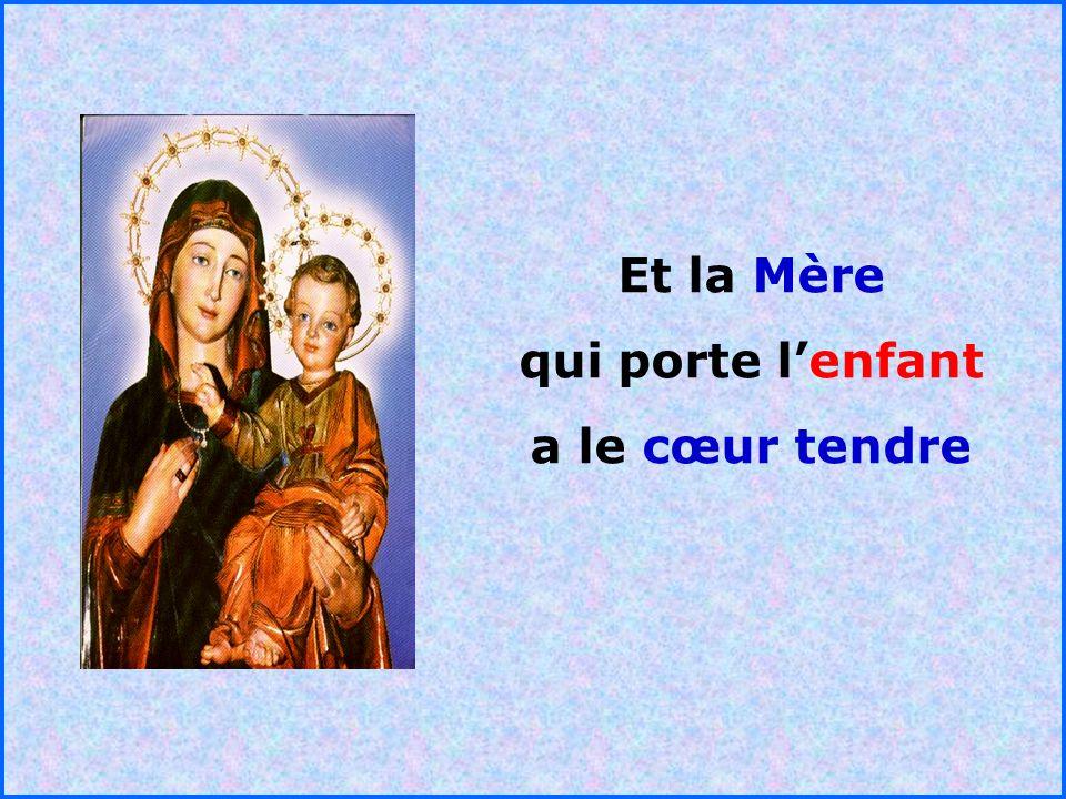 Et la Mère qui porte l'enfant a le cœur tendre . .