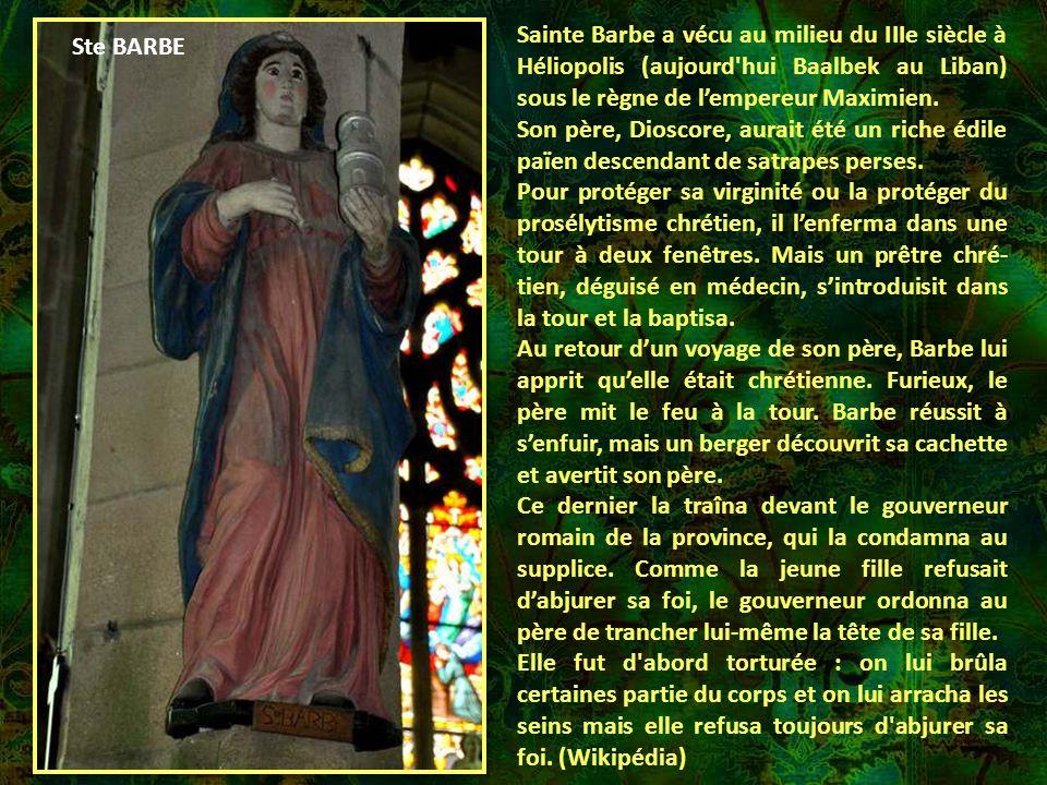 Sainte Barbe a vécu au milieu du IIIe siècle à Héliopolis (aujourd hui Baalbek au Liban) sous le règne de l'empereur Maximien.