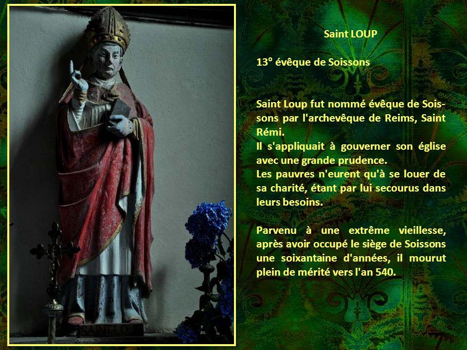 Saint LOUP 13° évêque de Soissons. Saint Loup fut nommé évêque de Sois-sons par l archevêque de Reims, Saint Rémi.
