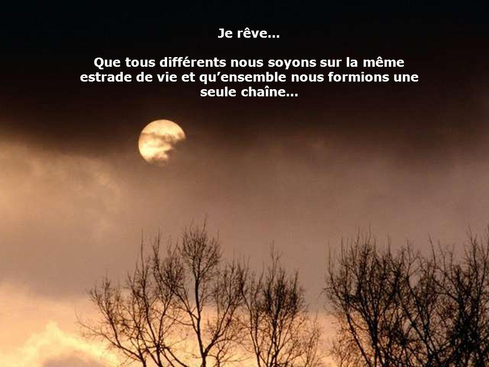 Je rêve… Que tous différents nous soyons sur la même estrade de vie et qu'ensemble nous formions une seule chaîne…