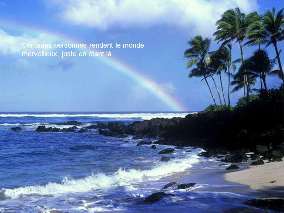 Certaines personnes rendent le monde merveilleux, juste en étant là.