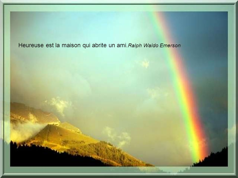 Heureuse est la maison qui abrite un ami.Ralph Waldo Emerson