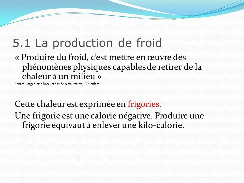 5.1 La production de froid « Produire du froid, c'est mettre en œuvre des phénomènes physiques capables de retirer de la chaleur à un milieu »