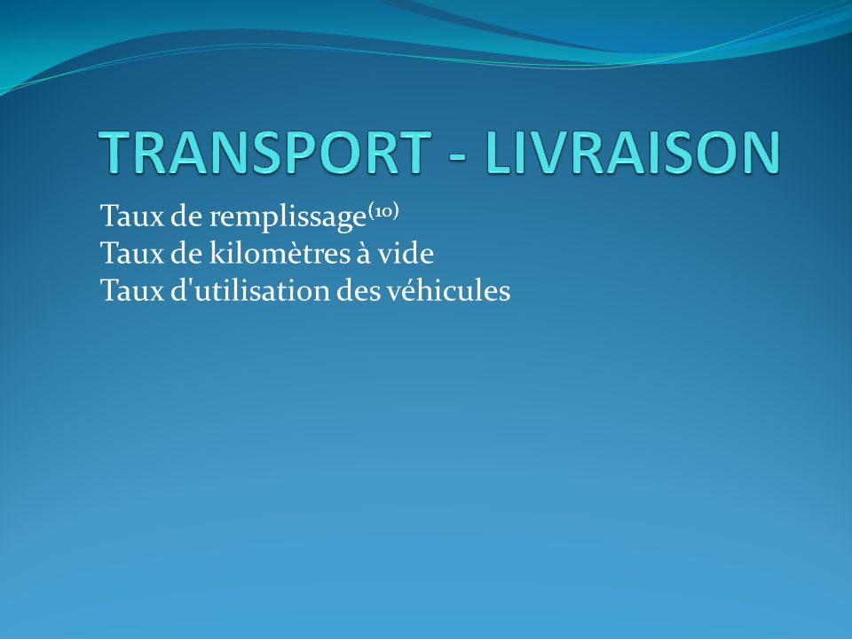 TRANSPORT - LIVRAISON Taux de remplissage(10) Taux de kilomètres à vide Taux d utilisation des véhicules.