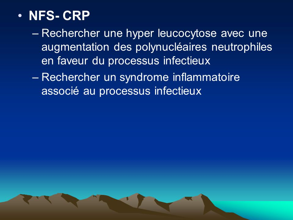 NFS- CRP Rechercher une hyper leucocytose avec une augmentation des polynucléaires neutrophiles en faveur du processus infectieux.