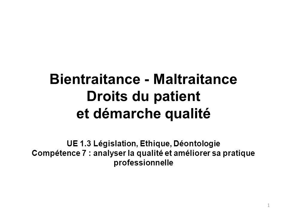 Bientraitance - Maltraitance Droits du patient et démarche qualité UE 1.3 Législation, Ethique, Déontologie Compétence 7 : analyser la qualité et améliorer sa pratique professionnelle