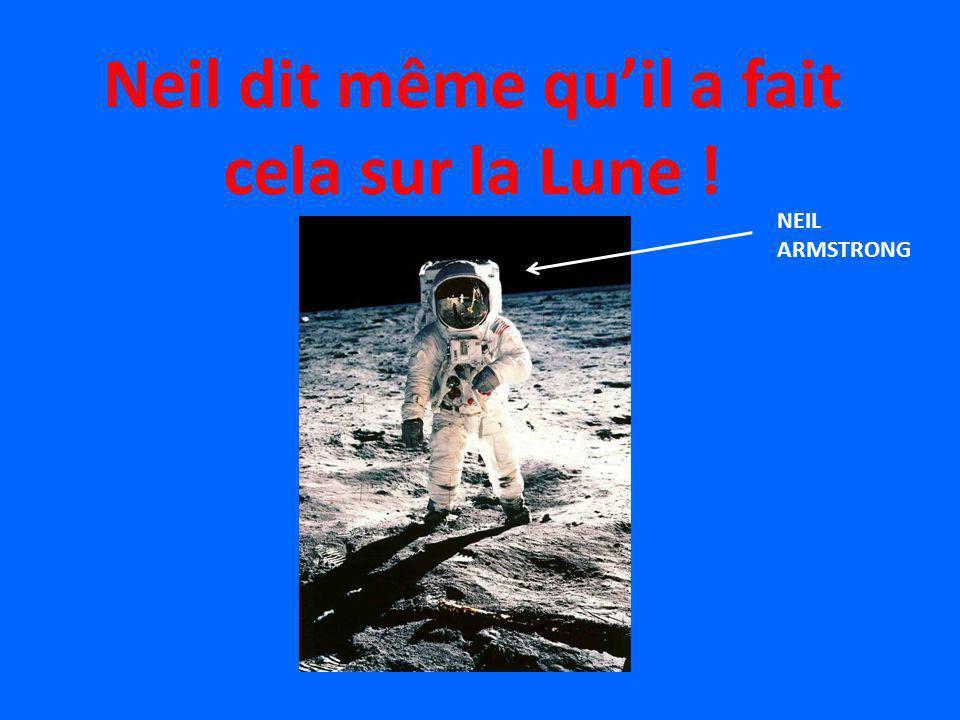 Neil dit même qu'il a fait cela sur la Lune !