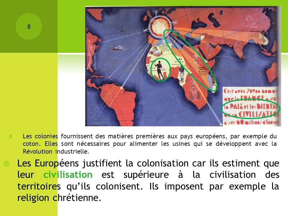 Les colonies fournissent des matières premières aux pays européens, par exemple du coton. Elles sont nécessaires pour alimenter les usines qui se développent avec la Révolution industrielle.
