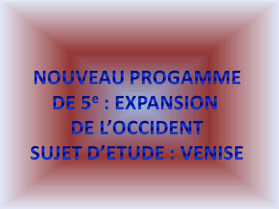 NOUVEAU PROGAMME DE 5e : EXPANSION DE L'OCCIDENT SUJET D'ETUDE : VENISE