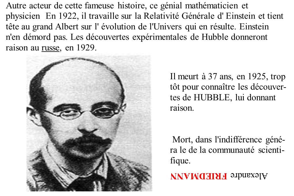 Autre acteur de cette fameuse histoire, ce génial mathématicien et physicien En 1922, il travaille sur la Relativité Générale d Einstein et tient tête au grand Albert sur l évolution de l Univers qui en résulte. Einstein n en démord pas. Les découvertes expérimentales de Hubble donneront raison au russe, en 1929.