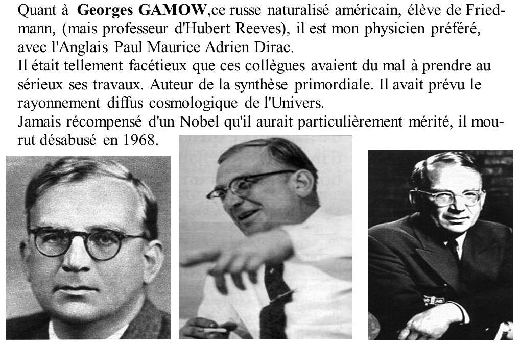 Quant à Georges GAMOW,ce russe naturalisé américain, élève de Fried- mann, (mais professeur d Hubert Reeves), il est mon physicien préféré, avec l Anglais Paul Maurice Adrien Dirac.