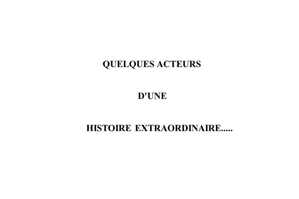 QUELQUES ACTEURS D UNE HISTOIRE EXTRAORDINAIRE.....