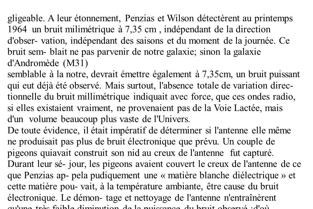 gligeable. A leur étonnement, Penzias et Wilson détectèrent au printemps 1964 un bruit milimétrique à 7,35 cm , indépendant de la direction d obser- vation, indépendant des saisons et du moment de la journée. Ce bruit sem- blait ne pas parvenir de notre galaxie; sinon la galaxie d Andromède (M31)