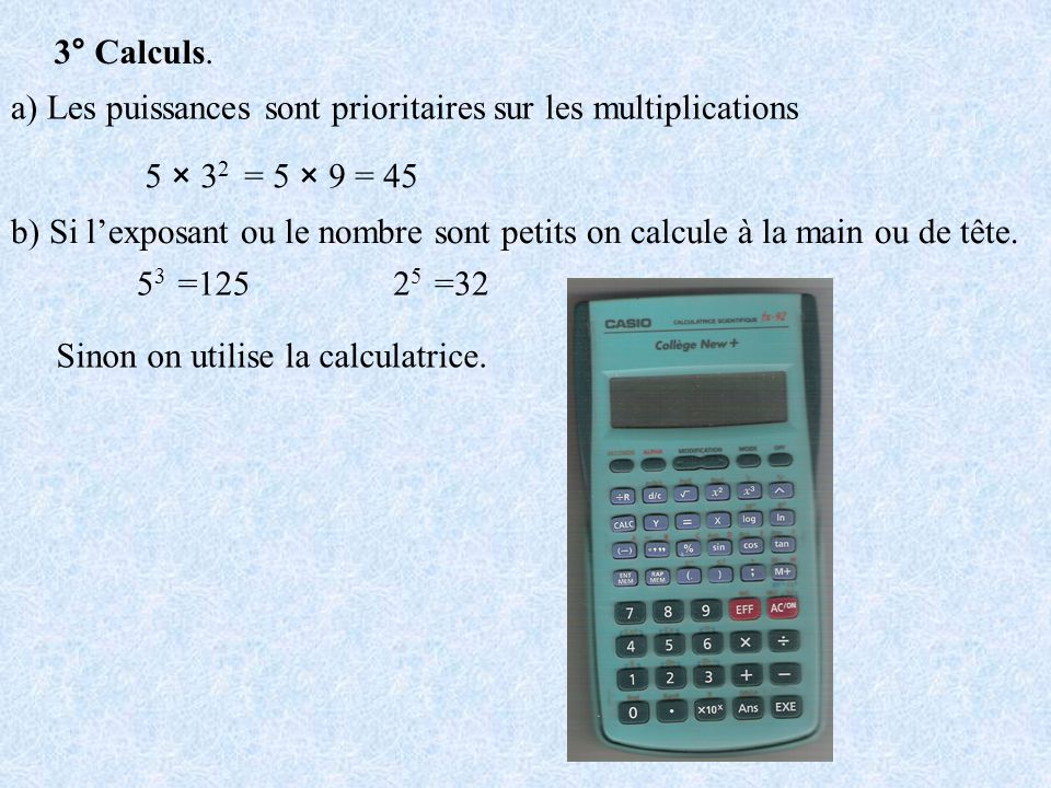 3° Calculs. a) Les puissances sont prioritaires sur les multiplications. 5 × 32. = 5 × 9 = 45.