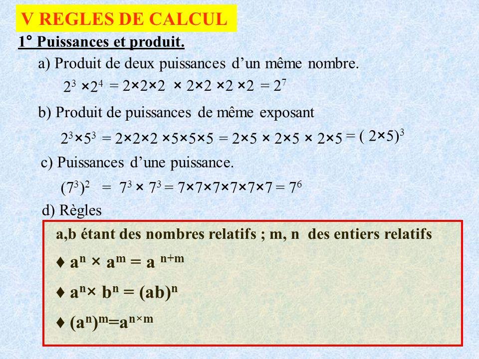 V REGLES DE CALCUL ♦ an × am = a n+m ♦ an× bn = (ab)n ♦ (an)m=an×m