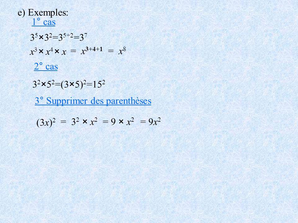 e) Exemples: 1° cas. 35×32=35+2=37. x3× x4× x. = x3+4+1. = x8. 2° cas. 32×52=(3×5)2=152. 3° Supprimer des parenthèses.