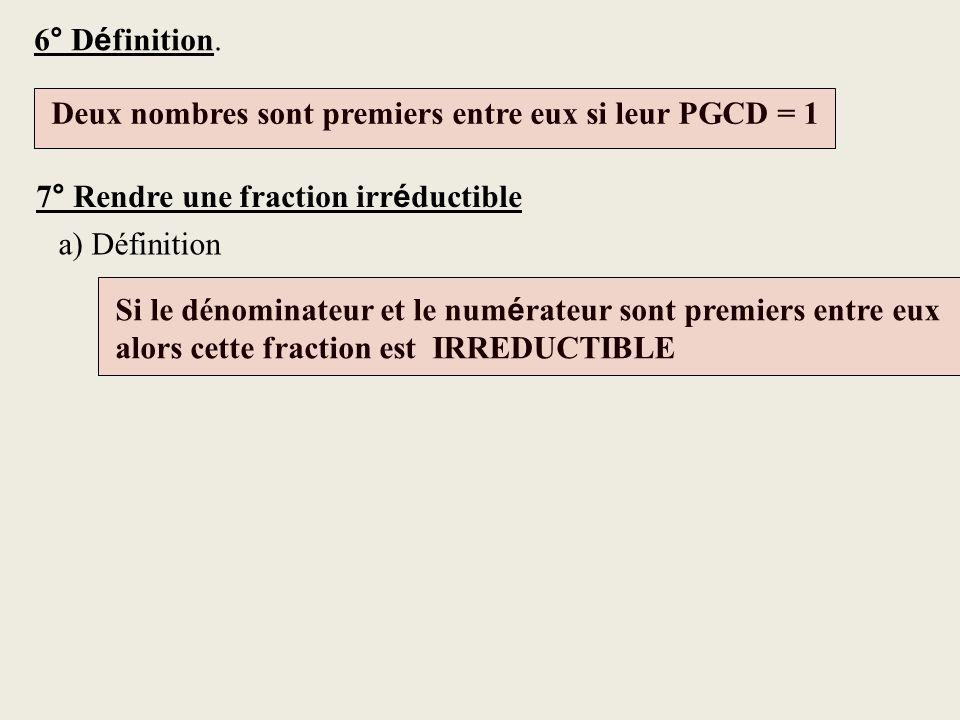 6° Définition. Deux nombres sont premiers entre eux si leur PGCD = 1. 7° Rendre une fraction irréductible.