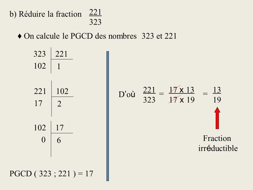 221 323. b) Réduire la fraction. ♦ On calcule le PGCD des nombres 323 et 221. 323. 221. 102. 1.