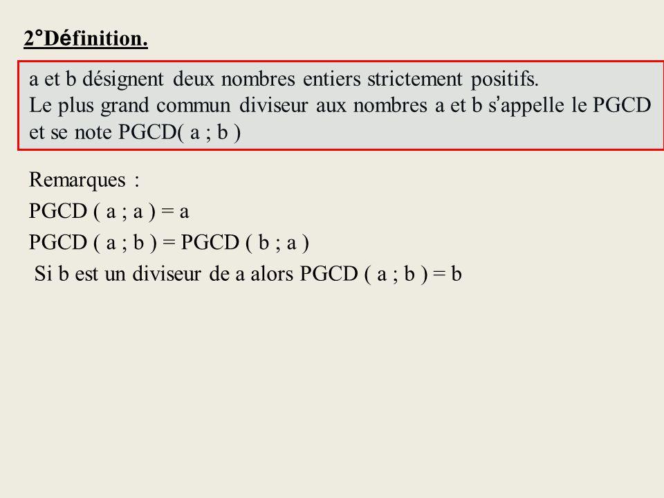 2°Définition. a et b désignent deux nombres entiers strictement positifs. Le plus grand commun diviseur aux nombres a et b s'appelle le PGCD.