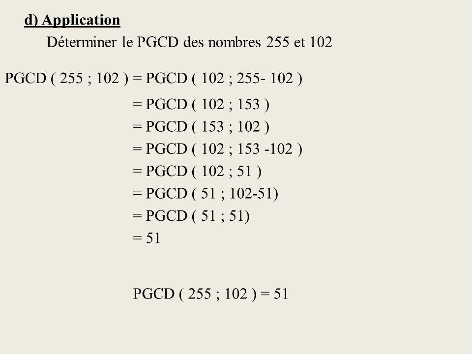d) Application Déterminer le PGCD des nombres 255 et 102. PGCD ( 255 ; 102 ) = PGCD ( 102 ; 255- 102 )