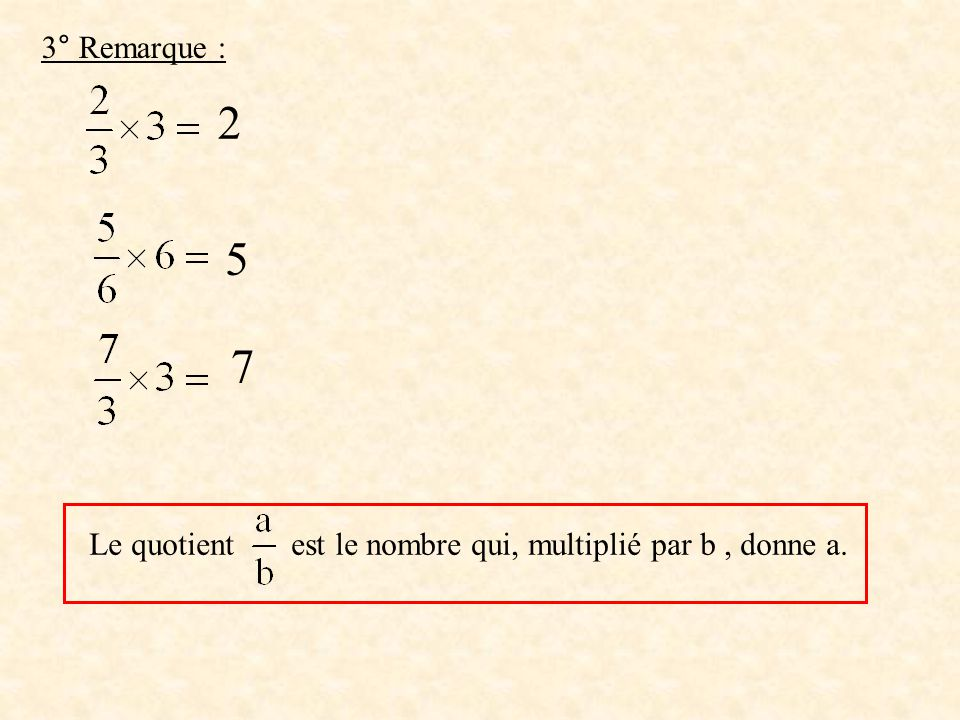 3° Remarque : 2 5 7 Le quotient est le nombre qui, multiplié par b , donne a.