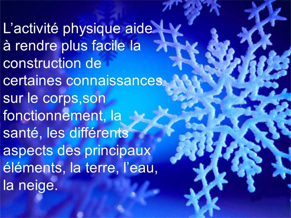 L'activité physique aide à rendre plus facile la construction de certaines connaissances sur le corps,son fonctionnement, la santé, les différents aspects des principaux éléments, la terre, l'eau, la neige.