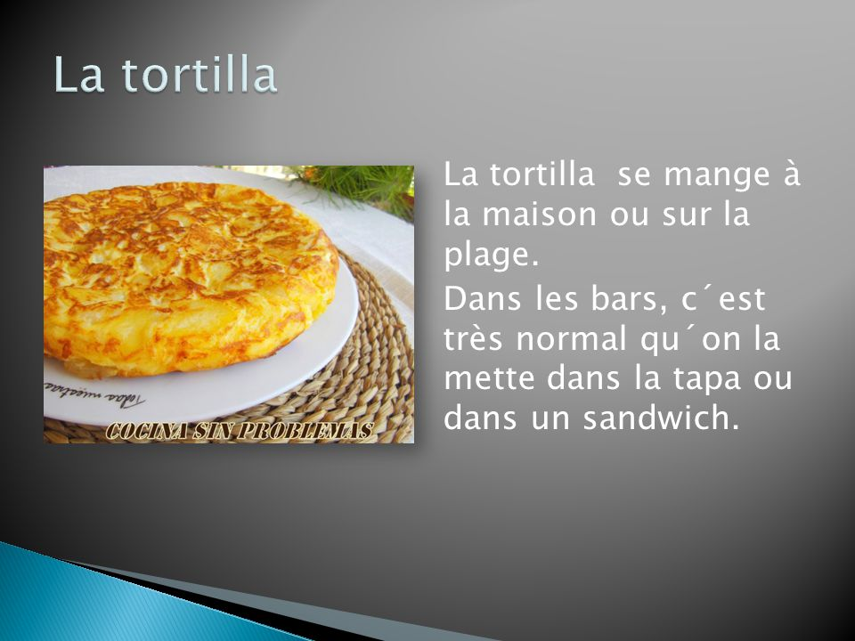 La tortilla La tortilla se mange à la maison ou sur la plage.