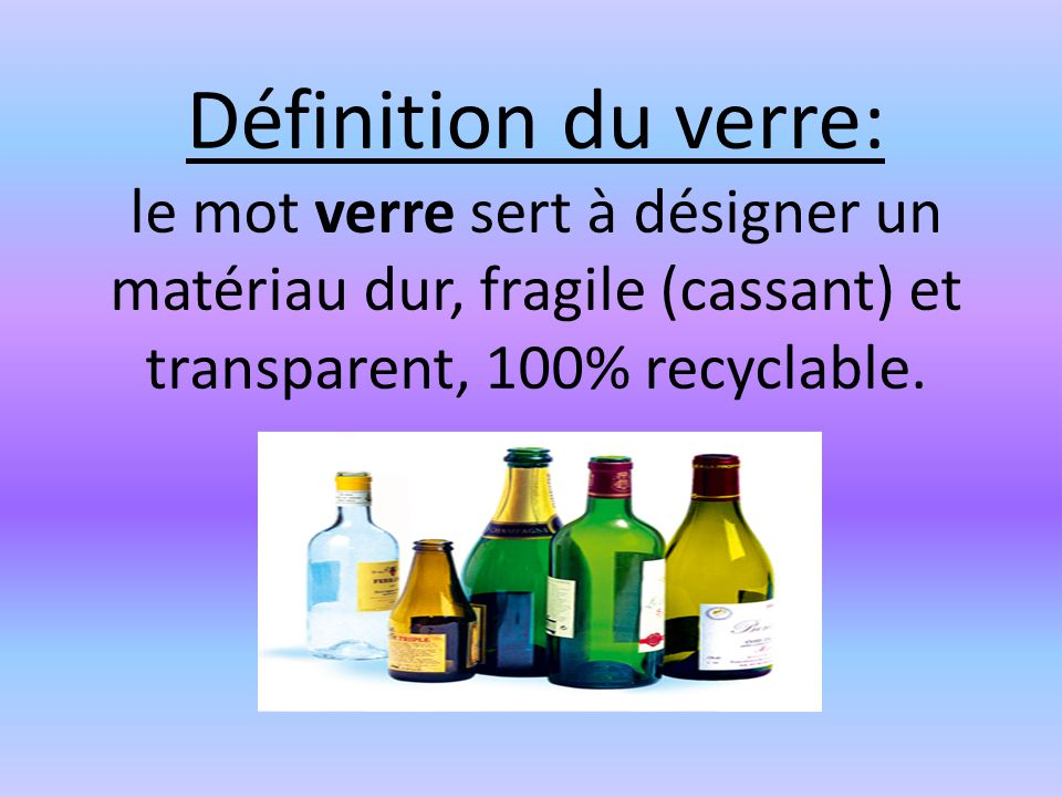 Définition du verre: le mot verre sert à désigner un matériau dur, fragile (cassant) et transparent, 100% recyclable.