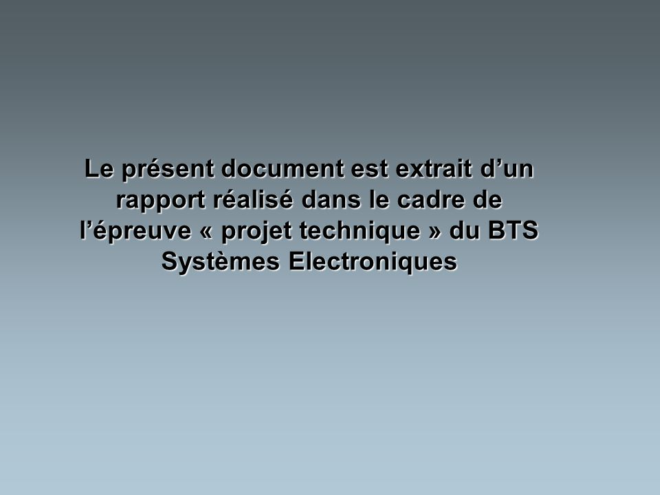 Le présent document est extrait d'un rapport réalisé dans le cadre de l'épreuve « projet technique » du BTS Systèmes Electroniques