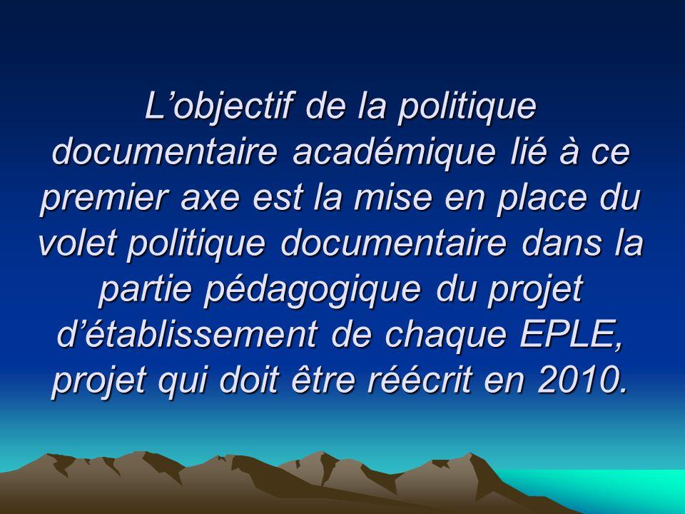 L'objectif de la politique documentaire académique lié à ce premier axe est la mise en place du volet politique documentaire dans la partie pédagogique du projet d'établissement de chaque EPLE, projet qui doit être réécrit en 2010.