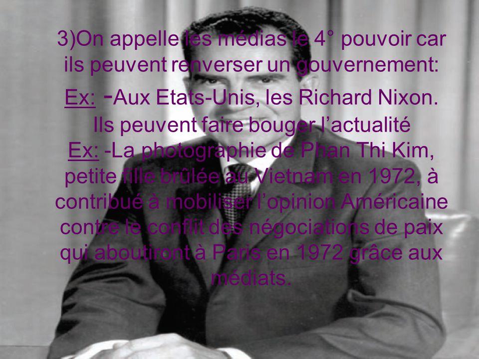 3)On appelle les médias le 4° pouvoir car ils peuvent renverser un gouvernement: Ex: -Aux Etats-Unis, les Richard Nixon.
