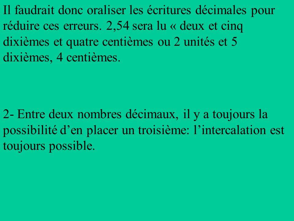 Il faudrait donc oraliser les écritures décimales pour réduire ces erreurs. 2,54 sera lu « deux et cinq dixièmes et quatre centièmes ou 2 unités et 5 dixièmes, 4 centièmes.