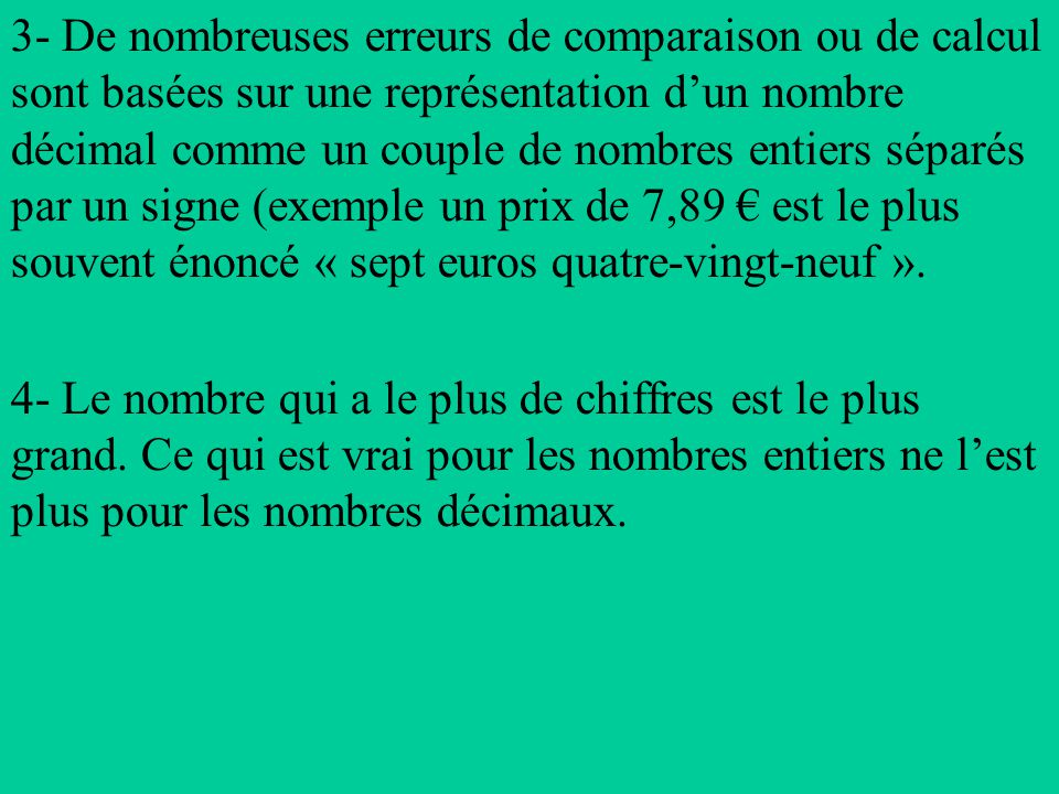 3- De nombreuses erreurs de comparaison ou de calcul sont basées sur une représentation d'un nombre décimal comme un couple de nombres entiers séparés par un signe (exemple un prix de 7,89 € est le plus souvent énoncé « sept euros quatre-vingt-neuf ».