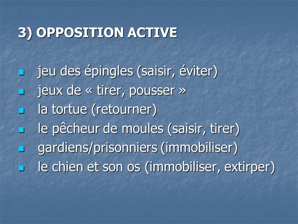 3) OPPOSITION ACTIVE jeu des épingles (saisir, éviter) jeux de « tirer, pousser » la tortue (retourner)