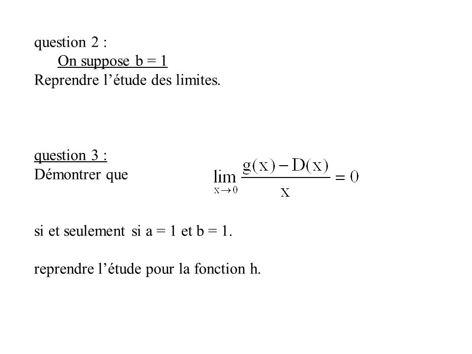 question 2 : On suppose b = 1. Reprendre l'étude des limites. question 3 : Démontrer que. si et seulement si a = 1 et b = 1.