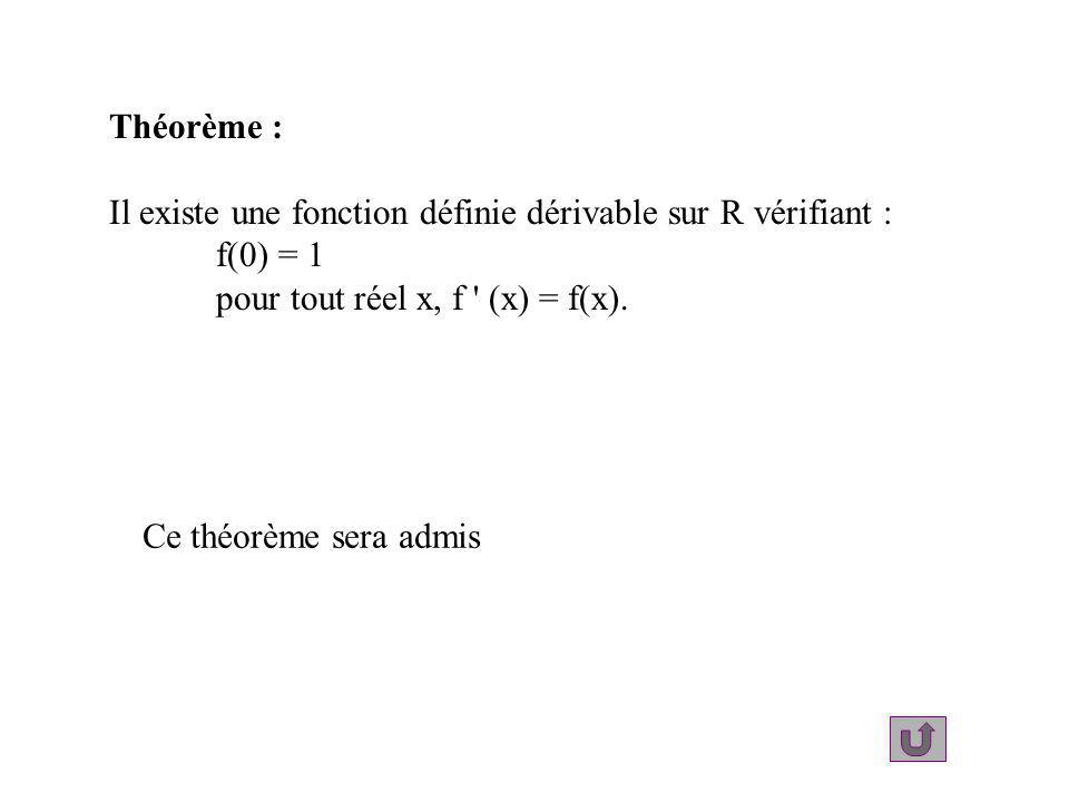 Théorème : Il existe une fonction définie dérivable sur R vérifiant : f(0) = 1. pour tout réel x, f (x) = f(x).