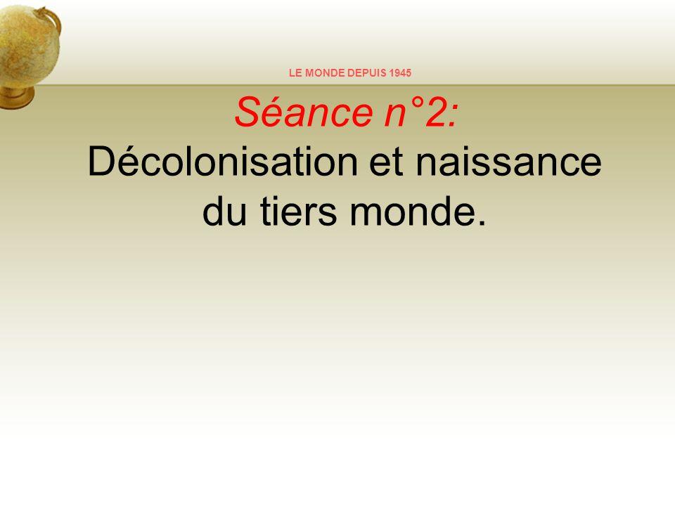 LE MONDE DEPUIS 1945 Séance n°2: Décolonisation et naissance du tiers monde.