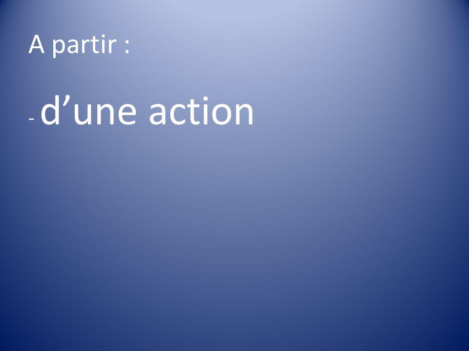 A partir : - d'une action